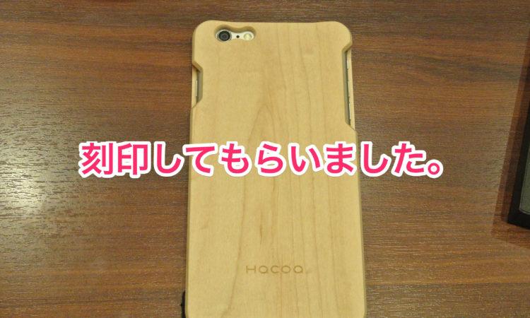 【Hacoa】木製iPhone6 Plusのケースに刻印を入れてもらった。