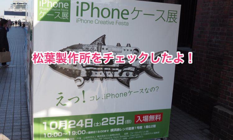 iPhoneケース展2015に行ってきました。〜松葉製作所編〜