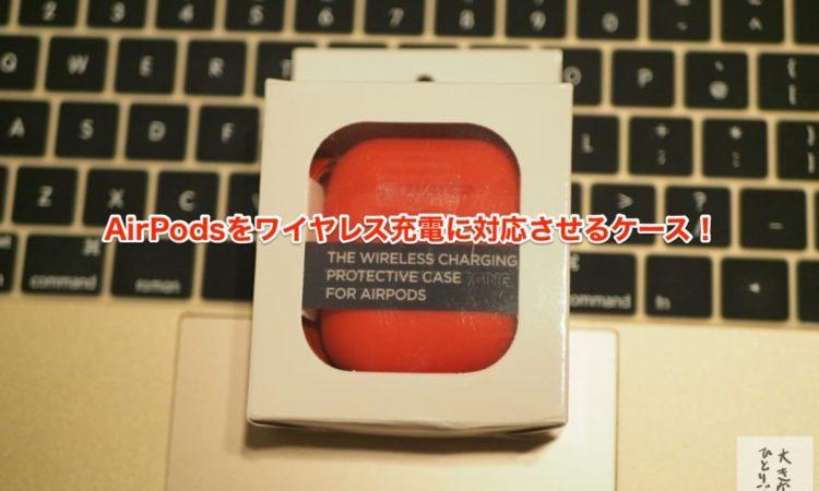 【レビュー】AirPlusを使えばAirPodsをワイヤレス充電対応になる!